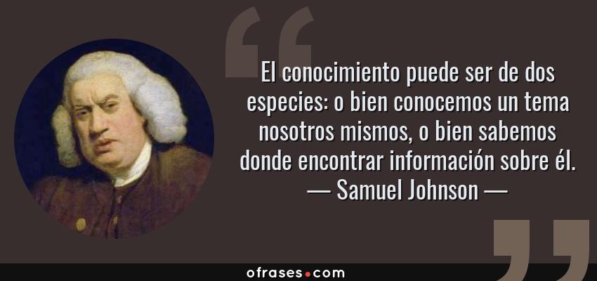 Frases de Samuel Johnson - El conocimiento puede ser de dos especies: o bien conocemos un tema nosotros mismos, o bien sabemos donde encontrar información sobre él.