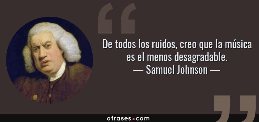 Frases de Samuel Johnson - De todos los ruidos, creo que la música es el menos desagradable.