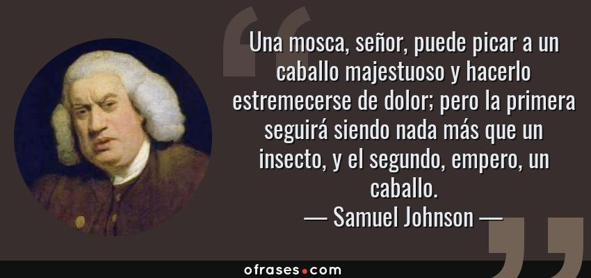 Frases de Samuel Johnson - Una mosca, señor, puede picar a un caballo majestuoso y hacerlo estremecerse de dolor; pero la primera seguirá siendo nada más que un insecto, y el segundo, empero, un caballo.