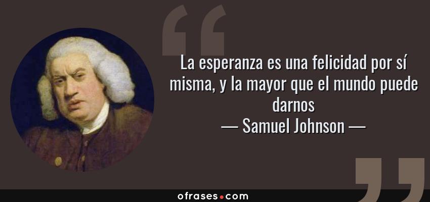 Frases de Samuel Johnson - La esperanza es una felicidad por sí misma, y la mayor que el mundo puede darnos