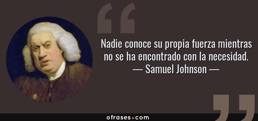 Frases de Samuel Johnson - Nadie conoce su propia fuerza mientras no se ha encontrado con la necesidad.