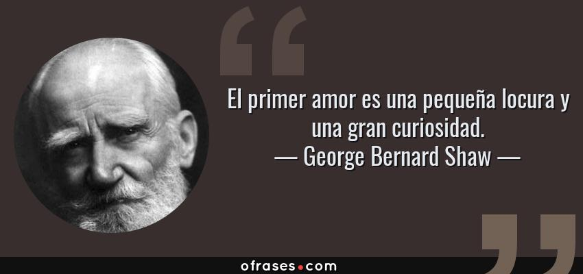 Frases de George Bernard Shaw - El primer amor es una pequeña locura y una gran curiosidad.