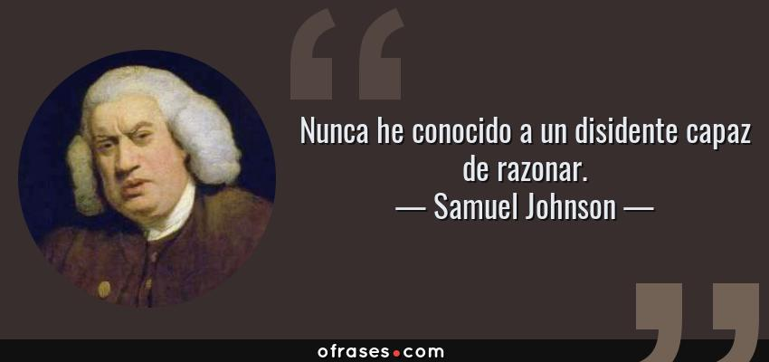 Frases de Samuel Johnson - Nunca he conocido a un disidente capaz de razonar.