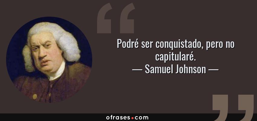 Frases de Samuel Johnson - Podré ser conquistado, pero no capitularé.