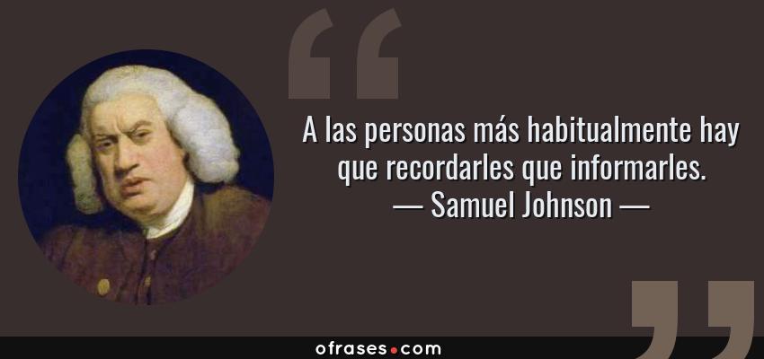 Frases de Samuel Johnson - A las personas más habitualmente hay que recordarles que informarles.