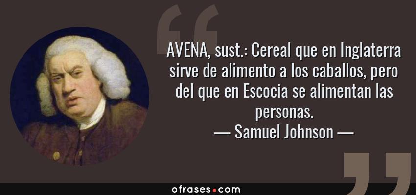 Frases de Samuel Johnson - AVENA, sust.: Cereal que en Inglaterra sirve de alimento a los caballos, pero del que en Escocia se alimentan las personas.