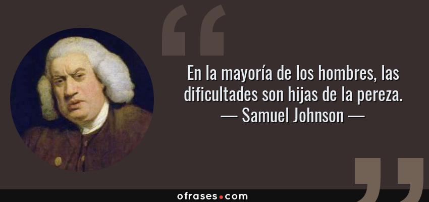 Frases de Samuel Johnson - En la mayoría de los hombres, las dificultades son hijas de la pereza.