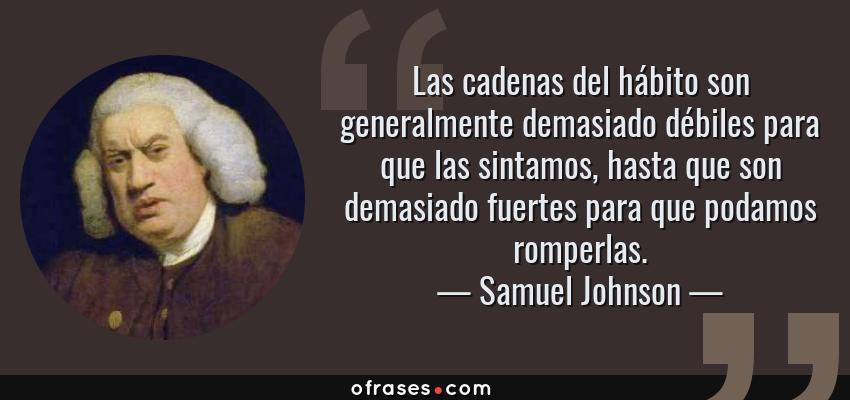 Frases de Samuel Johnson - Las cadenas del hábito son generalmente demasiado débiles para que las sintamos, hasta que son demasiado fuertes para que podamos romperlas.