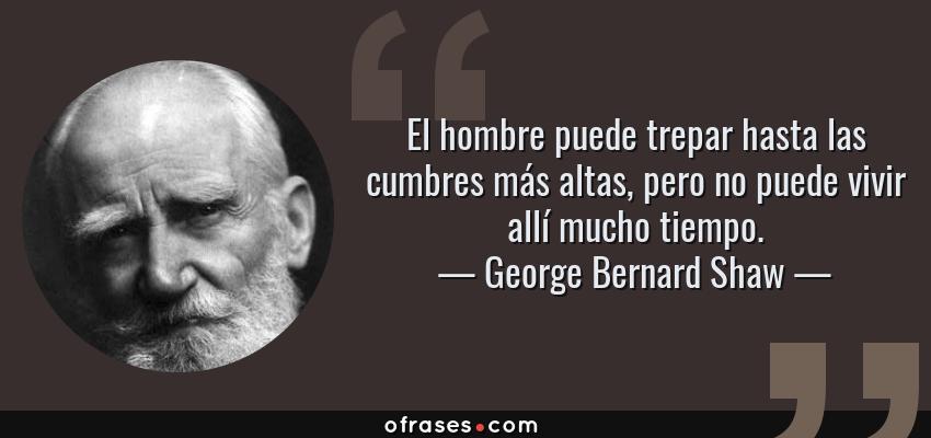 Frases de George Bernard Shaw - El hombre puede trepar hasta las cumbres más altas, pero no puede vivir allí mucho tiempo.