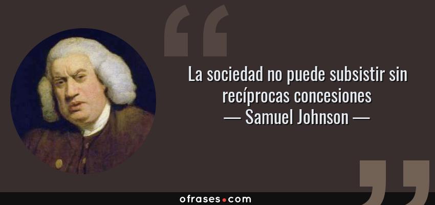 Frases de Samuel Johnson - La sociedad no puede subsistir sin recíprocas concesiones