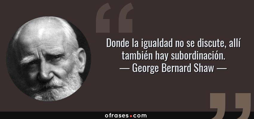 Frases de George Bernard Shaw - Donde la igualdad no se discute, allí también hay subordinación.