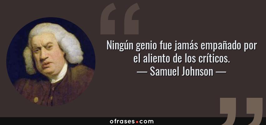 Frases de Samuel Johnson - Ningún genio fue jamás empañado por el aliento de los críticos.