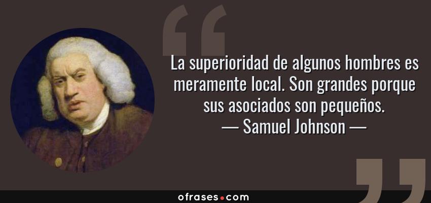 Frases de Samuel Johnson - La superioridad de algunos hombres es meramente local. Son grandes porque sus asociados son pequeños.