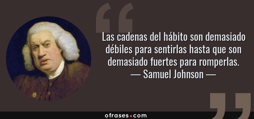 Frases de Samuel Johnson - Las cadenas del hábito son demasiado débiles para sentirlas hasta que son demasiado fuertes para romperlas.