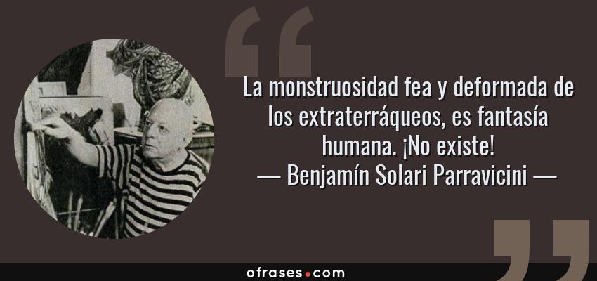 Frases de Benjamín Solari Parravicini - La monstruosidad fea y deformada de los extraterráqueos, es fantasía humana. ¡No existe!