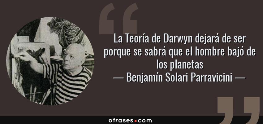 Frases de Benjamín Solari Parravicini - La Teoría de Darwyn dejará de ser porque se sabrá que el hombre bajó de los planetas