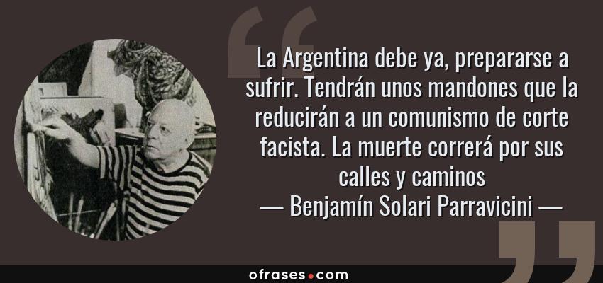Frases de Benjamín Solari Parravicini - La Argentina debe ya, prepararse a sufrir. Tendrán unos mandones que la reducirán a un comunismo de corte facista. La muerte correrá por sus calles y caminos