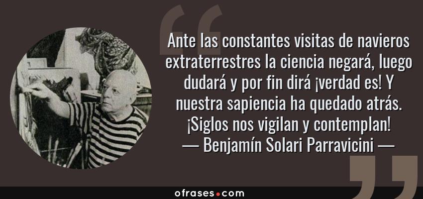 Frases de Benjamín Solari Parravicini - Ante las constantes visitas de navieros extraterrestres la ciencia negará, luego dudará y por fin dirá ¡verdad es! Y nuestra sapiencia ha quedado atrás. ¡Siglos nos vigilan y contemplan!