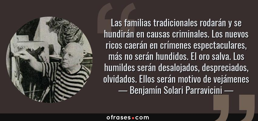 Frases de Benjamín Solari Parravicini - Las familias tradicionales rodarán y se hundirán en causas criminales. Los nuevos ricos caerán en crímenes espectaculares, más no serán hundidos. El oro salva. Los humildes serán desalojados, despreciados, olvidados. Ellos serán motivo de vejámenes