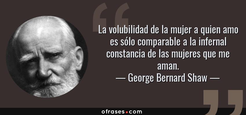 Frases de George Bernard Shaw - La volubilidad de la mujer a quien amo es sólo comparable a la infernal constancia de las mujeres que me aman.