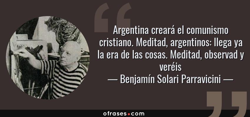 Frases de Benjamín Solari Parravicini - Argentina creará el comunismo cristiano. Meditad, argentinos: llega ya la era de las cosas. Meditad, observad y veréis