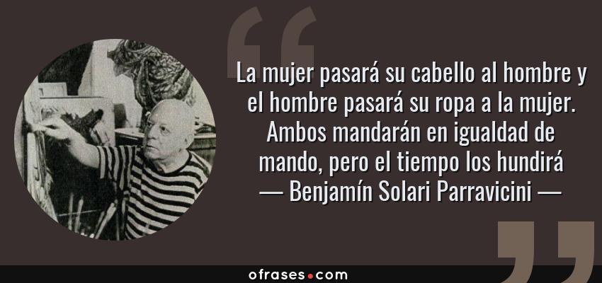 Frases de Benjamín Solari Parravicini - La mujer pasará su cabello al hombre y el hombre pasará su ropa a la mujer. Ambos mandarán en igualdad de mando, pero el tiempo los hundirá