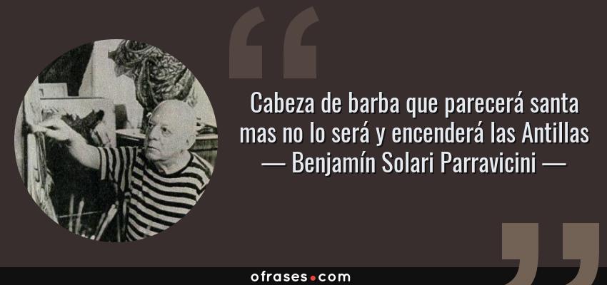 Frases de Benjamín Solari Parravicini - Cabeza de barba que parecerá santa mas no lo será y encenderá las Antillas