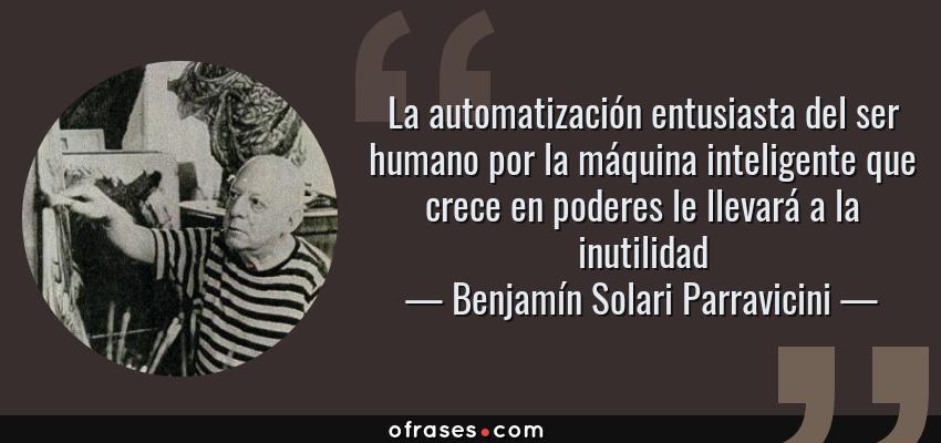 Frases de Benjamín Solari Parravicini - La automatización entusiasta del ser humano por la máquina inteligente que crece en poderes le llevará a la inutilidad