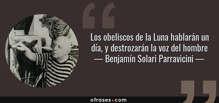 Frases de Benjamín Solari Parravicini - Los obeliscos de la Luna hablarán un día, y destrozarán la voz del hombre