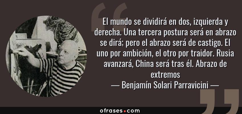 Frases de Benjamín Solari Parravicini - El mundo se dividirá en dos, izquierda y derecha. Una tercera postura será en abrazo se dirá; pero el abrazo será de castigo. El uno por ambición, el otro por traidor. Rusia avanzará, China será tras él. Abrazo de extremos
