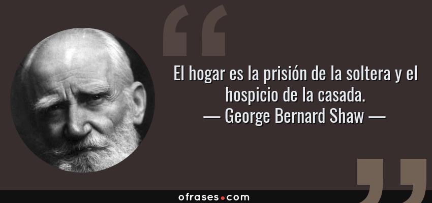 Frases de George Bernard Shaw - El hogar es la prisión de la soltera y el hospicio de la casada.