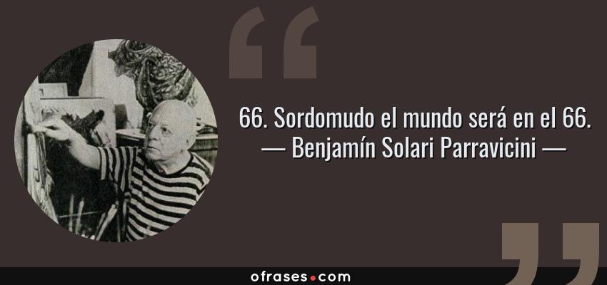 Frases de Benjamín Solari Parravicini - 66. Sordomudo el mundo será en el 66.