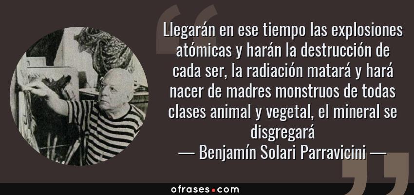 Frases de Benjamín Solari Parravicini - Llegarán en ese tiempo las explosiones atómicas y harán la destrucción de cada ser, la radiación matará y hará nacer de madres monstruos de todas clases animal y vegetal, el mineral se disgregará
