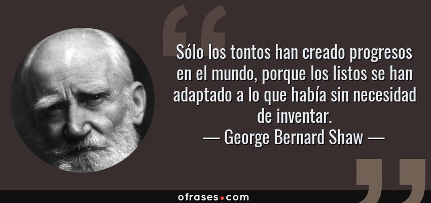 Frases de George Bernard Shaw - Sólo los tontos han creado progresos en el mundo, porque los listos se han adaptado a lo que había sin necesidad de inventar.