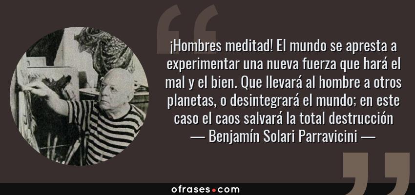 Frases de Benjamín Solari Parravicini - ¡Hombres meditad! El mundo se apresta a experimentar una nueva fuerza que hará el mal y el bien. Que llevará al hombre a otros planetas, o desintegrará el mundo; en este caso el caos salvará la total destrucción