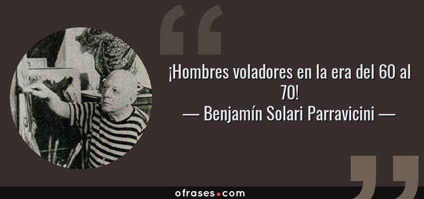 Frases de Benjamín Solari Parravicini - ¡Hombres voladores en la era del 60 al 70!