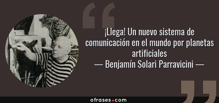 Frases de Benjamín Solari Parravicini - ¡Llega! Un nuevo sistema de comunicación en el mundo por planetas artificiales