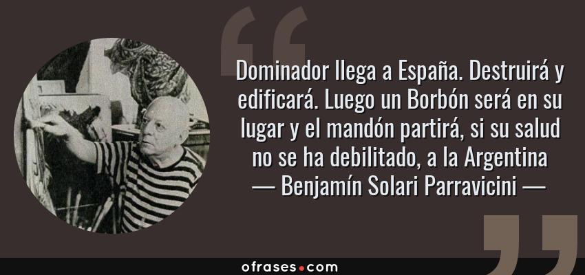 Frases de Benjamín Solari Parravicini - Dominador llega a España. Destruirá y edificará. Luego un Borbón será en su lugar y el mandón partirá, si su salud no se ha debilitado, a la Argentina