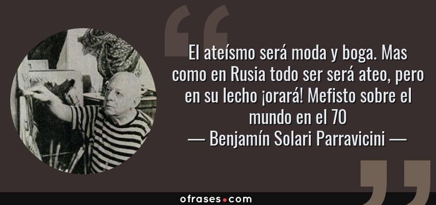 Frases de Benjamín Solari Parravicini - El ateísmo será moda y boga. Mas como en Rusia todo ser será ateo, pero en su lecho ¡orará! Mefisto sobre el mundo en el 70