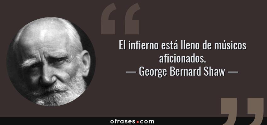 Frases de George Bernard Shaw - El infierno está lleno de músicos aficionados.
