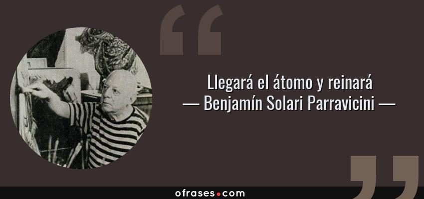 Frases de Benjamín Solari Parravicini - Llegará el átomo y reinará