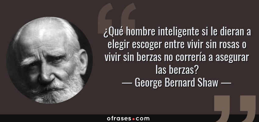 Frases de George Bernard Shaw - ¿Qué hombre inteligente si le dieran a elegir escoger entre vivir sin rosas o vivir sin berzas no correría a asegurar las berzas?