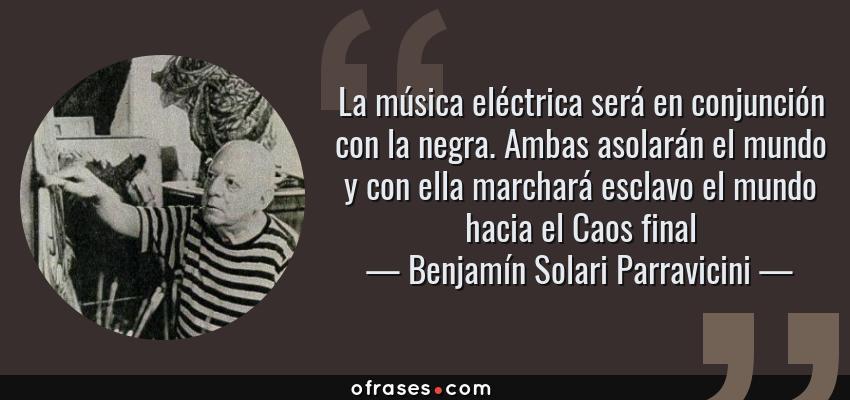Frases de Benjamín Solari Parravicini - La música eléctrica será en conjunción con la negra. Ambas asolarán el mundo y con ella marchará esclavo el mundo hacia el Caos final