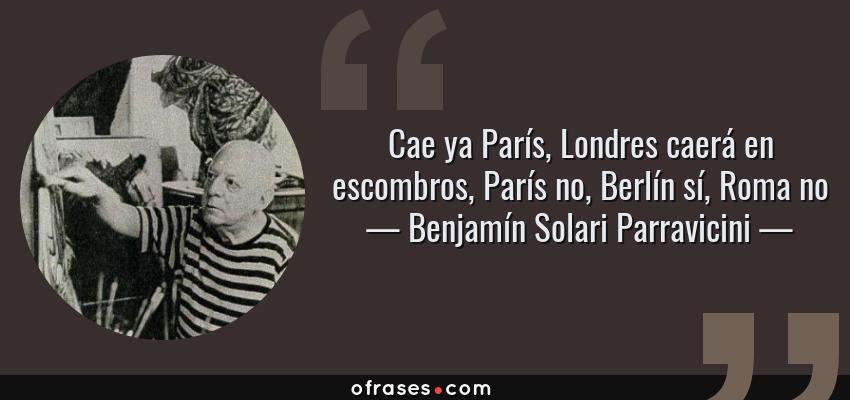 Frases de Benjamín Solari Parravicini - Cae ya París, Londres caerá en escombros, París no, Berlín sí, Roma no
