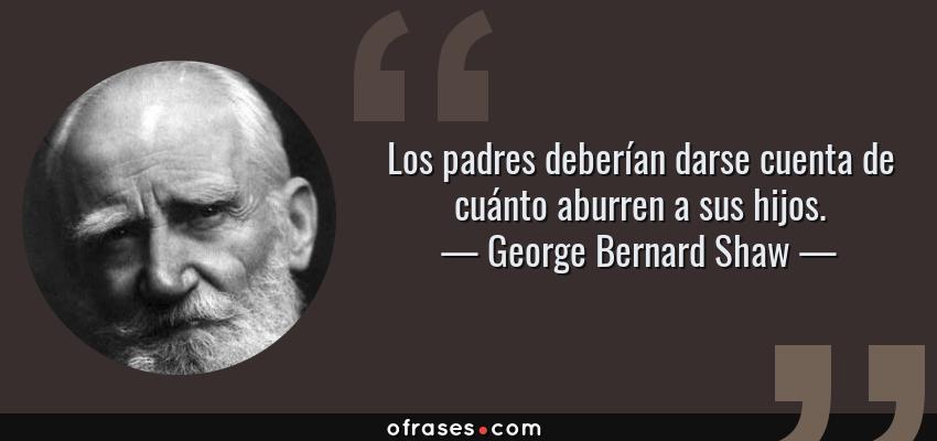 Frases de George Bernard Shaw - Los padres deberían darse cuenta de cuánto aburren a sus hijos.