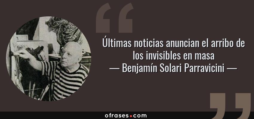 Frases de Benjamín Solari Parravicini - Últimas noticias anuncian el arribo de los invisibles en masa