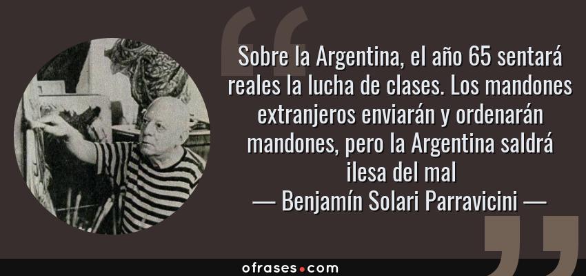 Frases de Benjamín Solari Parravicini - Sobre la Argentina, el año 65 sentará reales la lucha de clases. Los mandones extranjeros enviarán y ordenarán mandones, pero la Argentina saldrá ilesa del mal