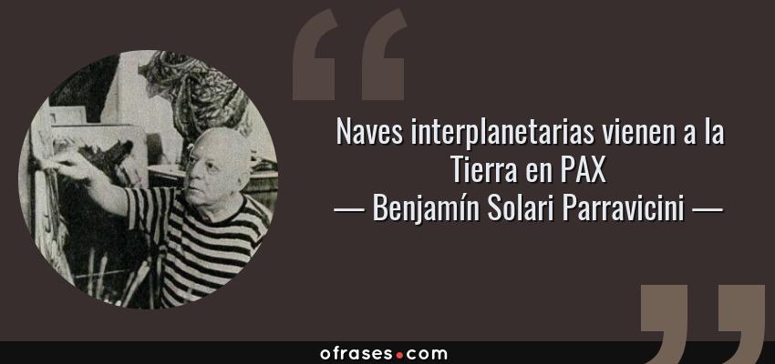 Frases de Benjamín Solari Parravicini - Naves interplanetarias vienen a la Tierra en PAX