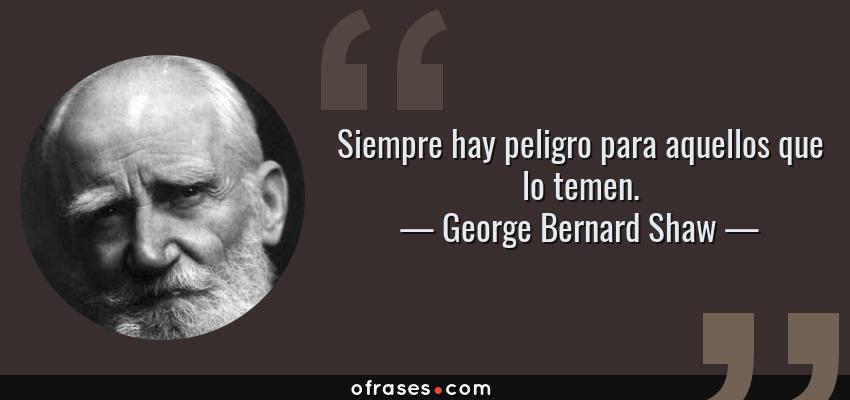 Frases de George Bernard Shaw - Siempre hay peligro para aquellos que lo temen.