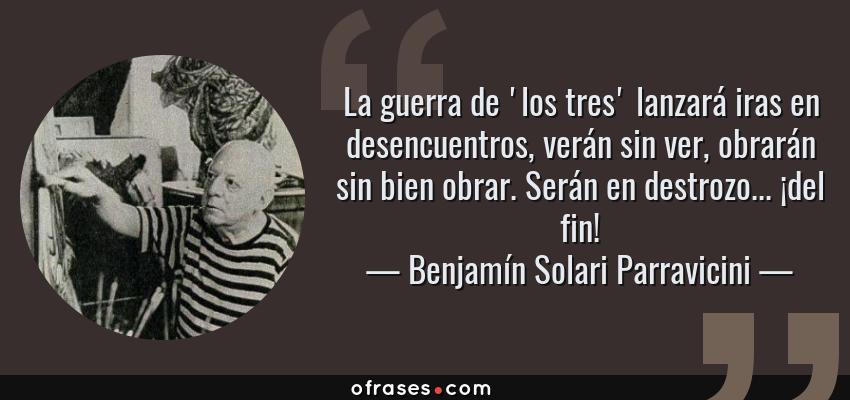 Frases de Benjamín Solari Parravicini - La guerra de 'los tres' lanzará iras en desencuentros, verán sin ver, obrarán sin bien obrar. Serán en destrozo... ¡del fin!